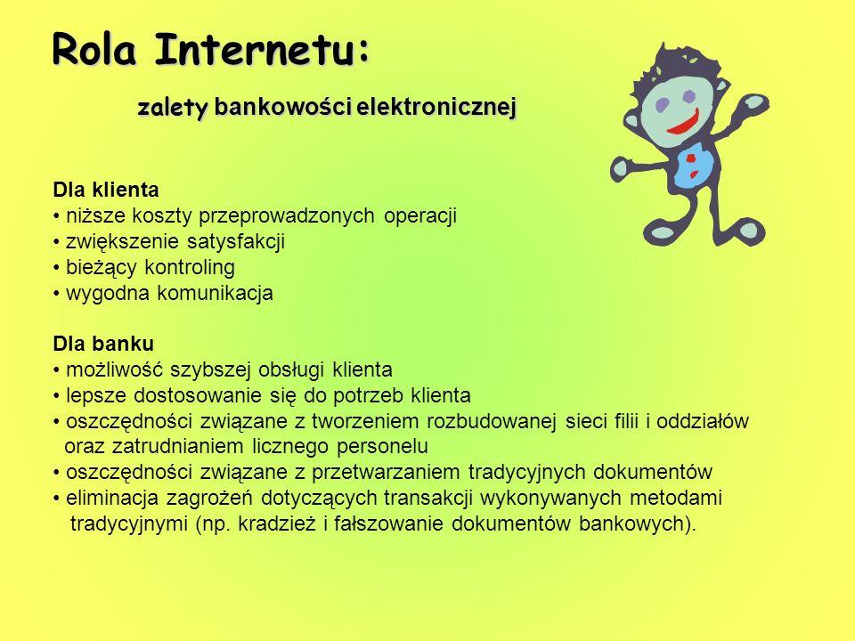 Rola Internetu: zalety bankowości elektronicznej Dla klienta niższe koszty przeprowadzonych operacji zwiększenie satysfakcji bieżący kontroling wygodn