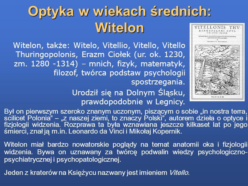 Optyka w wiekach średnich: Witelon Był on pierwszym szeroko znanym uczonym, piszącym o sobie in nostra terra, scilicet Polonia – z naszej ziemi, to zn