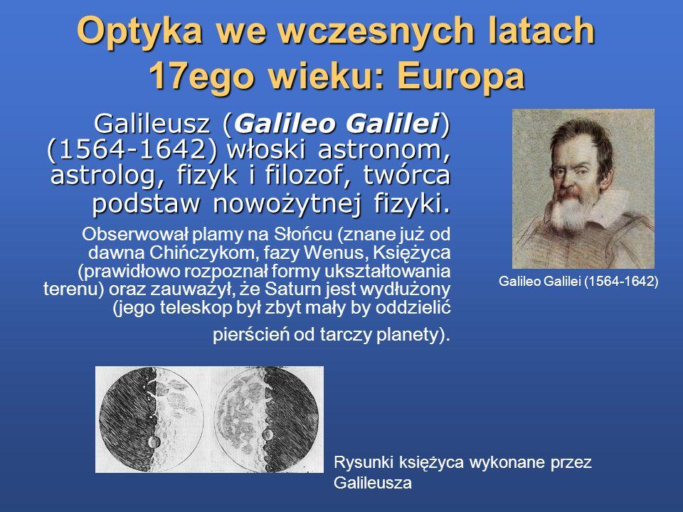 Optyka we wczesnych latach 17ego wieku: Europa Galileusz (Galileo Galilei) (1564-1642) włoski astronom, astrolog, fizyk i filozof, twórca podstaw nowo