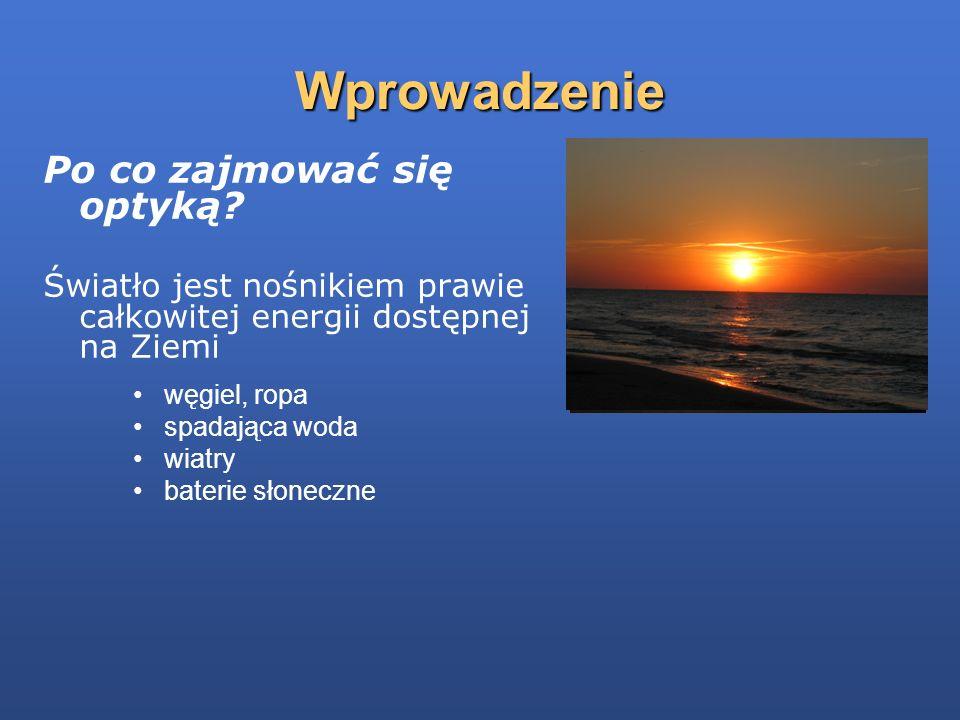 Wprowadzenie Po co zajmować się optyką? Światło jest nośnikiem prawie całkowitej energii dostępnej na Ziemi węgiel, ropa spadająca woda wiatry baterie