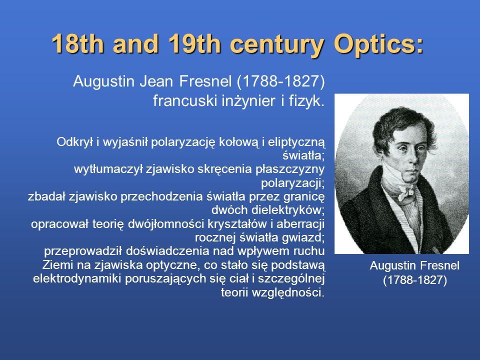 18th and 19th century Optics: Augustin Fresnel (1788-1827) Augustin Jean Fresnel (1788-1827) francuski inżynier i fizyk. Odkrył i wyjaśnił polaryzację