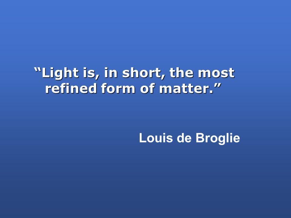 Light is, in short, the most refined form of matter. Louis de Broglie