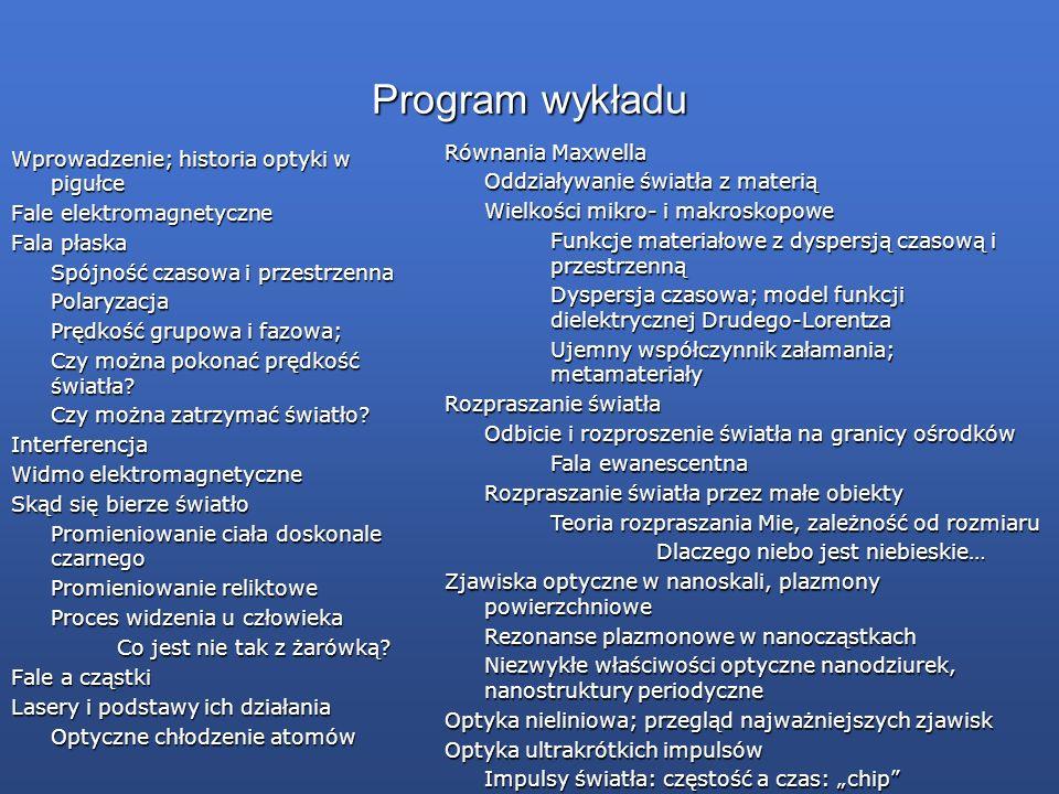 Program wykładu Wprowadzenie; historia optyki w pigułce Fale elektromagnetyczne Fala płaska Spójność czasowa i przestrzenna Polaryzacja Prędkość grupo