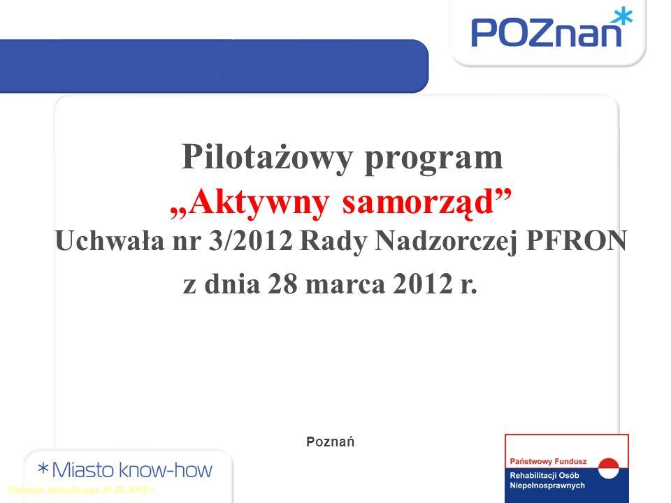 Pilotażowy program Aktywny samorząd Uchwała nr 3/2012 Rady Nadzorczej PFRON z dnia 28 marca 2012 r. Ostatnia aktualizacja 21.05.2012 r. Poznań