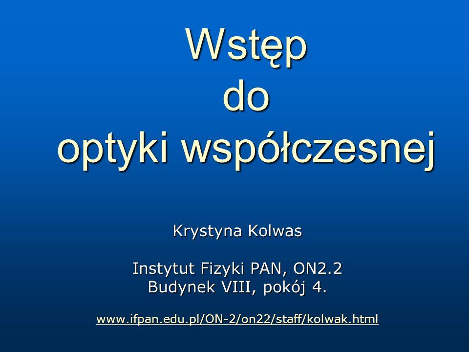 Wstęp do optyki współczesnej Krystyna Kolwas Instytut Fizyki PAN, ON2.2 Budynek VIII, pokój 4. www.ifpan.edu.pl/ON-2/on22/staff/kolwak.html