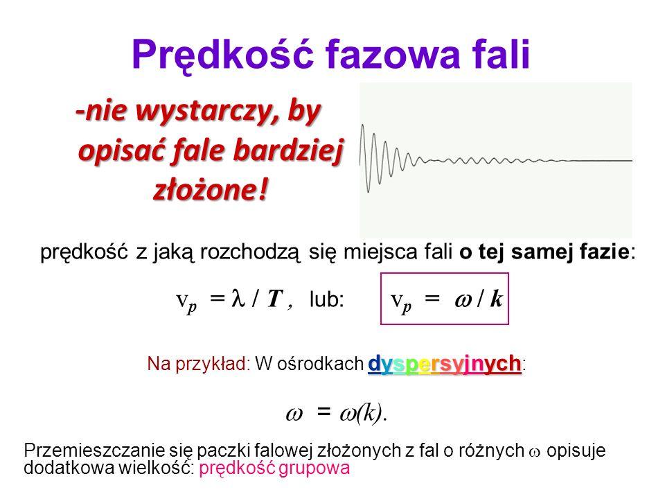 prędkość z jaką rozchodzą się miejsca fali o tej samej fazie: v p = / T lub: v p = / k dyspersyjnych Na przykład: W ośrodkach dyspersyjnych : = (k). P