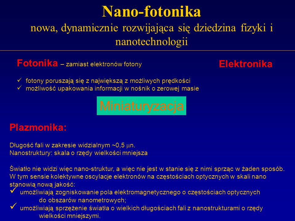 Nano-fotonika Nano-fotonika nowa, dynamicznie rozwijająca się dziedzina fizyki i nanotechnologii Elektronika Fotonika – zamiast elektronów fotony foto