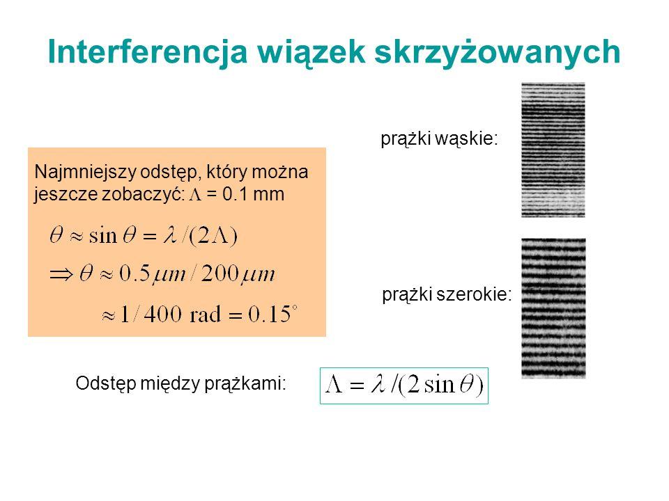 Odstęp między prążkami: Najmniejszy odstęp, który można jeszcze zobaczyć: = 0.1 mm Interferencja wiązek skrzyżowanych prążki wąskie: prążki szerokie: