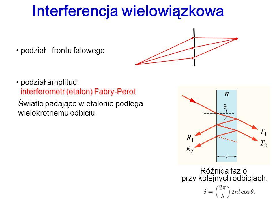 Interferencja wielowiązkowa podział frontu falowego: podział amplitud: interferometr (etalon) Fabry-Perot Światło padające w etalonie podlega wielokro