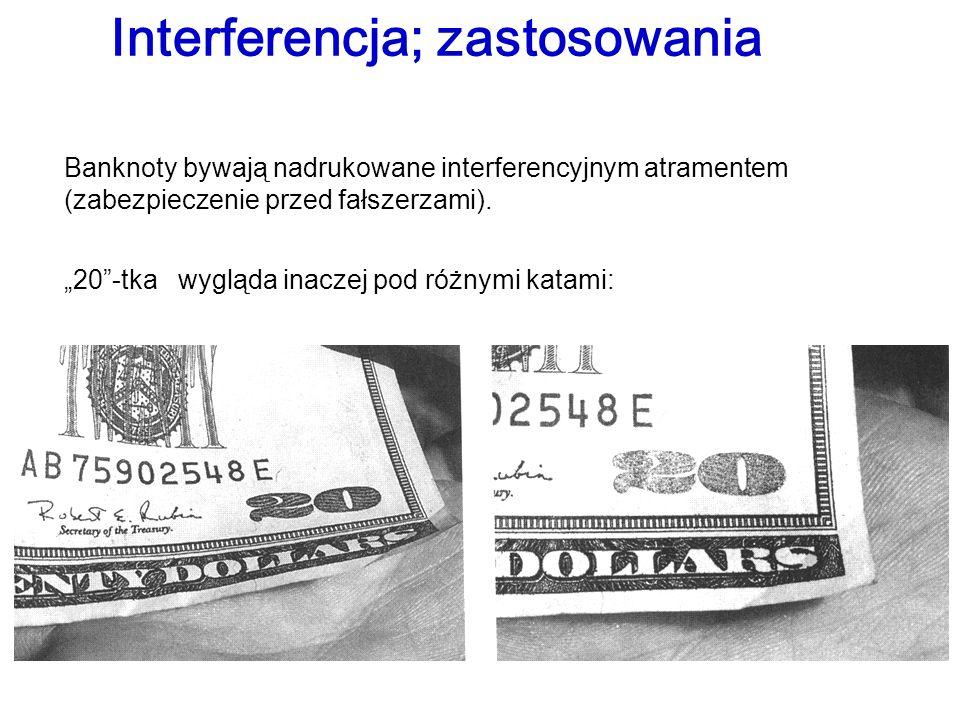 Banknoty bywają nadrukowane interferencyjnym atramentem (zabezpieczenie przed fałszerzami). 20-tka wygląda inaczej pod różnymi katami: Interferencja;