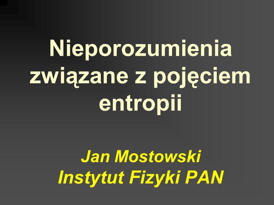 Nieporozumienia związane z pojęciem entropii Jan Mostowski Instytut Fizyki PAN