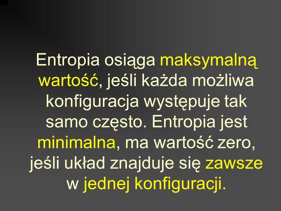 Entropia osiąga maksymalną wartość, jeśli każda możliwa konfiguracja występuje tak samo często. Entropia jest minimalna, ma wartość zero, jeśli układ