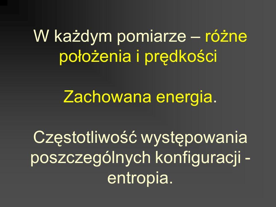 W każdym pomiarze – różne położenia i prędkości. Zachowana energia. Częstotliwość występowania poszczególnych konfiguracji - entropia.