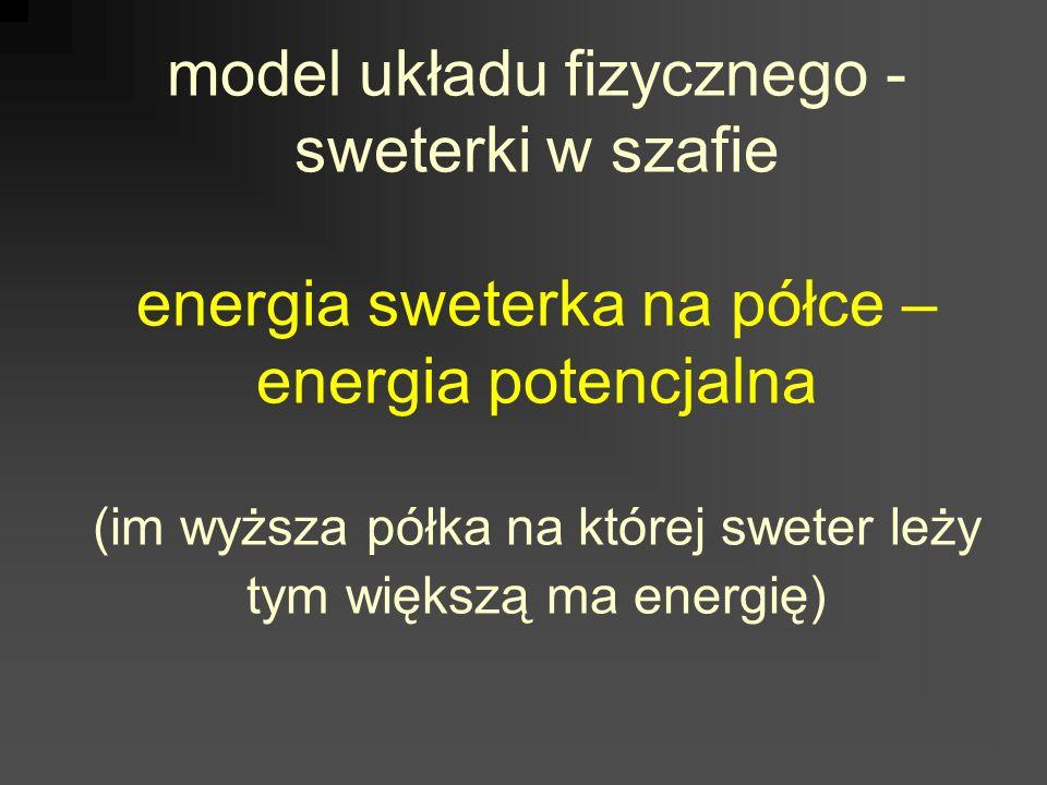 model układu fizycznego - sweterki w szafie energia sweterka na półce – energia potencjalna (im wyższa półka na której sweter leży tym większą ma ener