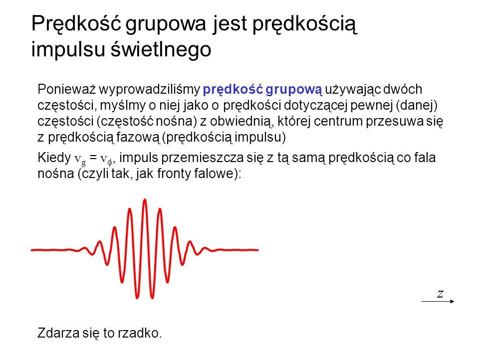 Prędkość grupowa jest prędkością impulsu świetlnego Kiedy v g = v, impuls przemieszcza się z tą samą prędkością co fala nośna (czyli tak, jak fronty f