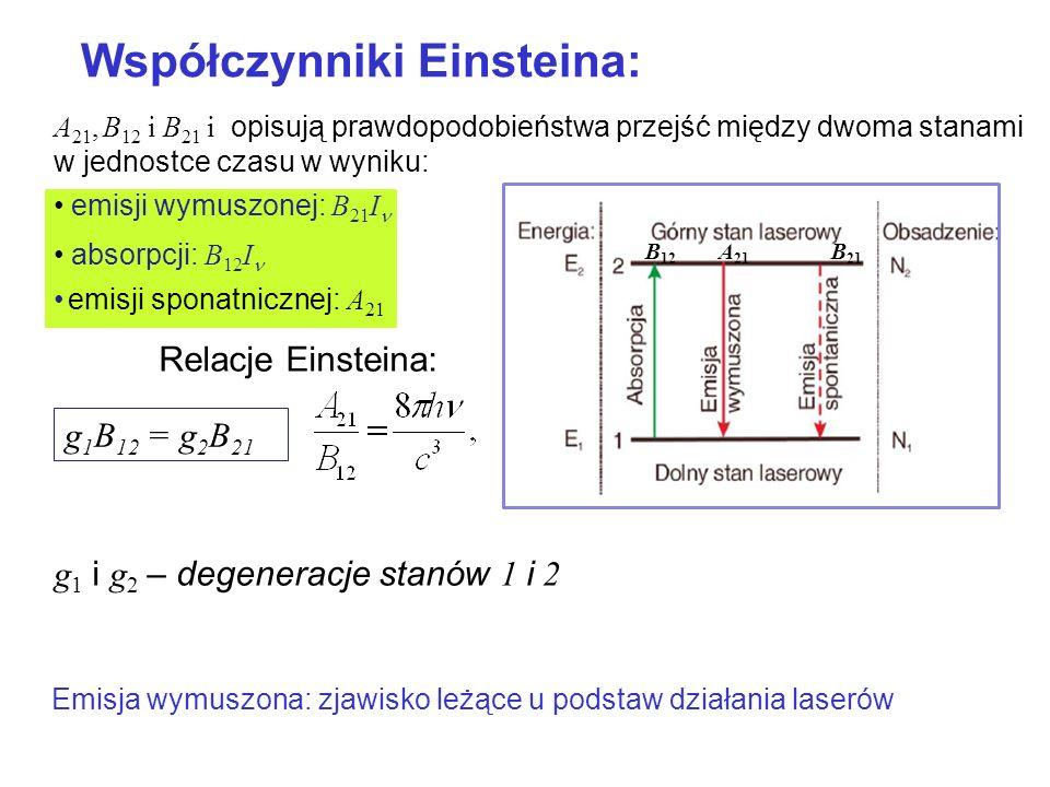 A 21, B 12 i B 21 i opisują prawdopodobieństwa przejść między dwoma stanami w jednostce czasu w wyniku: emisji wymuszonej: B 21 I absorpcji: B 12 I emisji sponatnicznej: A 21 Relacje Einsteina: g 1 i g 2 – degeneracje stanów 1 i 2 B 12 A 21 B 21 Emisja wymuszona: zjawisko leżące u podstaw działania laserów g 1 B 12 = g 2 B 21 Współczynniki Einsteina: