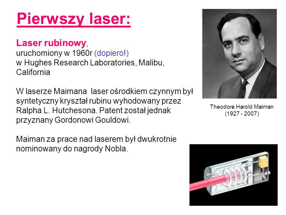 Pierwszy laser: Theodore Harold Maiman (1927 - 2007) Laser rubinowy, uruchomiony w 1960r (dopiero!) w Hughes Research Laboratories, Malibu, California W laserze Maimana laser ośrodkiem czynnym był syntetyczny kryształ rubinu wyhodowany przez Ralpha L.