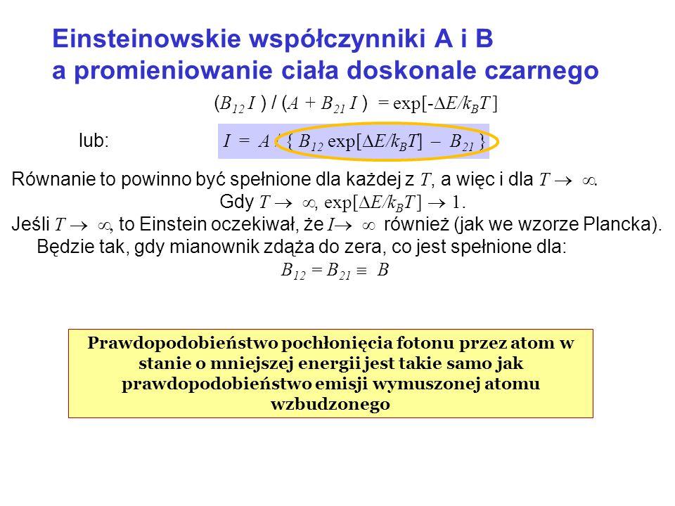 ( B 12 I ) / ( A + B 21 I ) = exp[- E/k B T ] lub: I = A / { B 12 exp[ E/k B T] – B 21 } Równanie to powinno być spełnione dla każdej z T, a więc i dl
