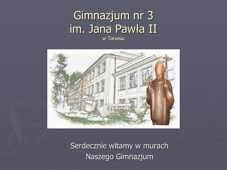 Gimnazjum nr 3 im. Jana Pawła II w Toruniu Serdecznie witamy w murach Naszego Gimnazjum
