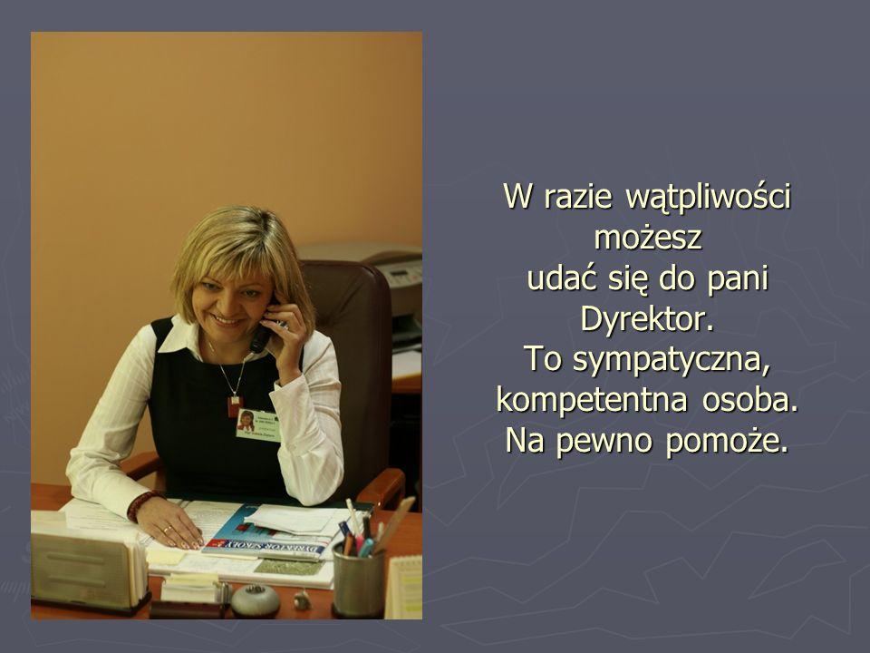 W razie wątpliwości możesz udać się do pani Dyrektor. To sympatyczna, kompetentna osoba. Na pewno pomoże.