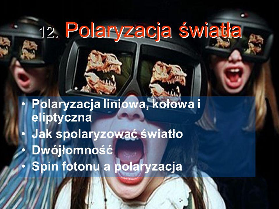 12. Polaryzacja światła Polaryzacja liniowa, kołowa i eliptyczna Jak spolaryzować światło Dwójłomność Spin fotonu a polaryzacja