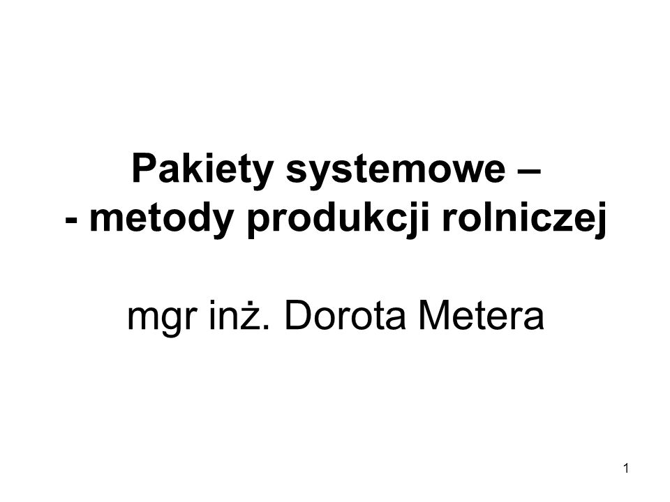 1 Pakiety systemowe – - metody produkcji rolniczej mgr inż. Dorota Metera