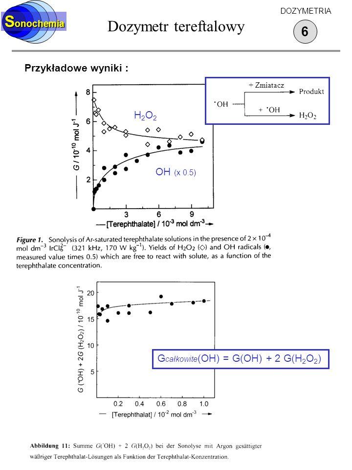 S onochemia Przykładowe wyniki : 6 DOZYMETRIA Dozymetr tereftalowy + Zmiatacz H2O2H2O2 OH (x 0.5) G całkowite (OH) = G(OH) + 2 G(H 2 O 2 )