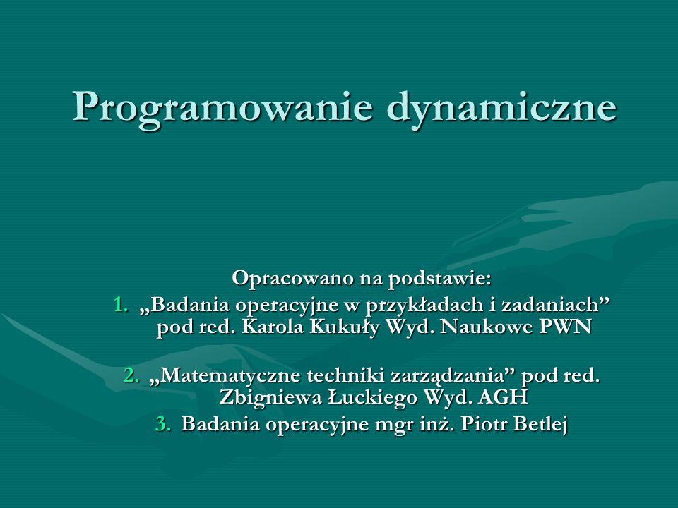 Programowanie dynamiczne Opracowano na podstawie: 1.Badania operacyjne w przykładach i zadaniach pod red. Karola Kukuły Wyd. Naukowe PWN 2.Matematyczn