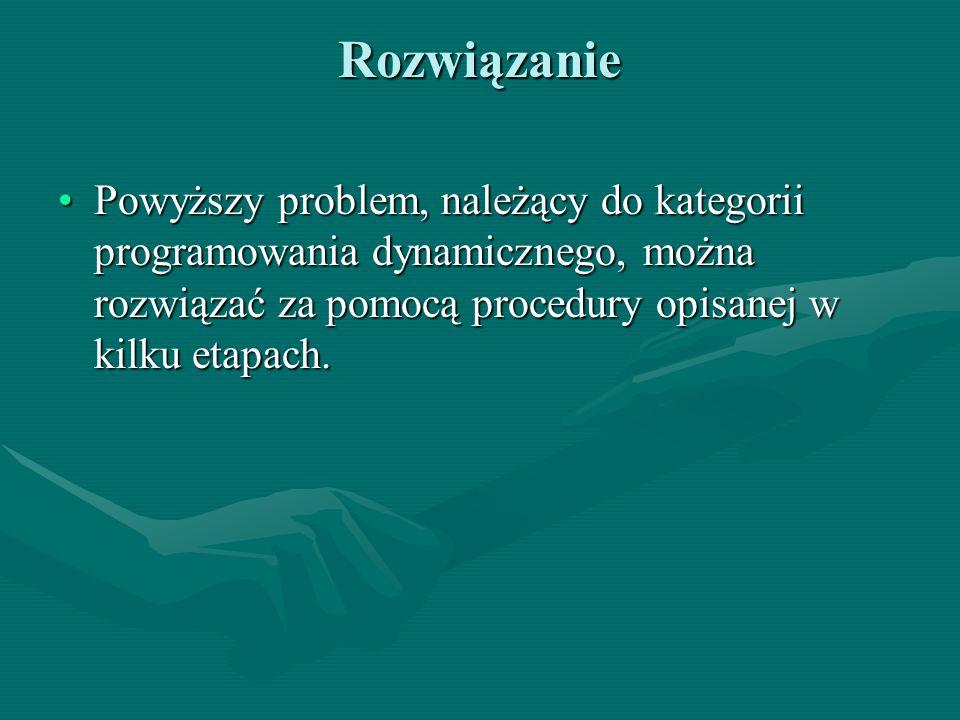 Rozwiązanie Powyższy problem, należący do kategorii programowania dynamicznego, można rozwiązać za pomocą procedury opisanej w kilku etapach.Powyższy