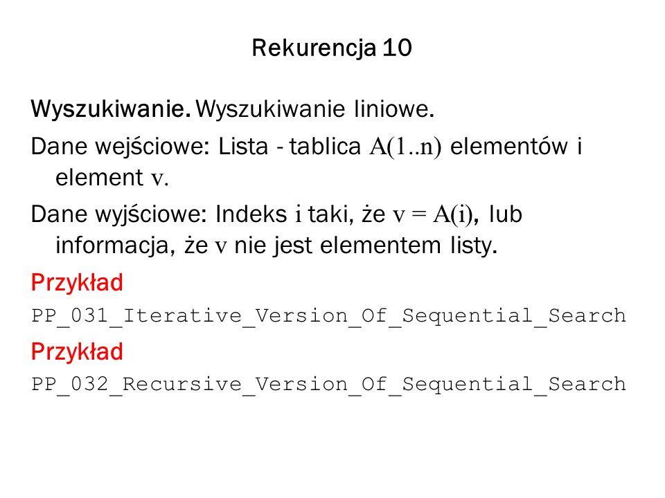 Rekurencja 10 Wyszukiwanie. Wyszukiwanie liniowe. Dane wejściowe: Lista - tablica A(1..n) elementów i element v. Dane wyjściowe: Indeks i taki, że v =