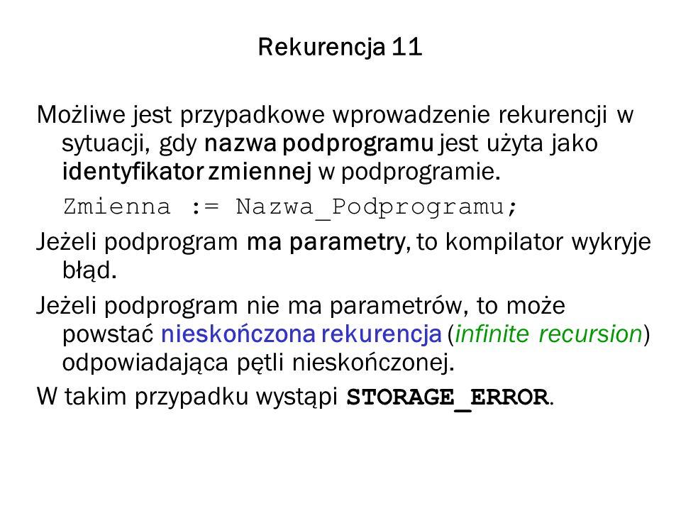 Rekurencja 11 Możliwe jest przypadkowe wprowadzenie rekurencji w sytuacji, gdy nazwa podprogramu jest użyta jako identyfikator zmiennej w podprogramie