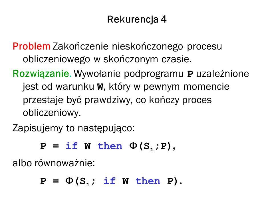 Rekurencja 4 Problem Zakończenie nieskończonego procesu obliczeniowego w skończonym czasie. Rozwiązanie. Wywołanie podprogramu P uzależnione jest od w