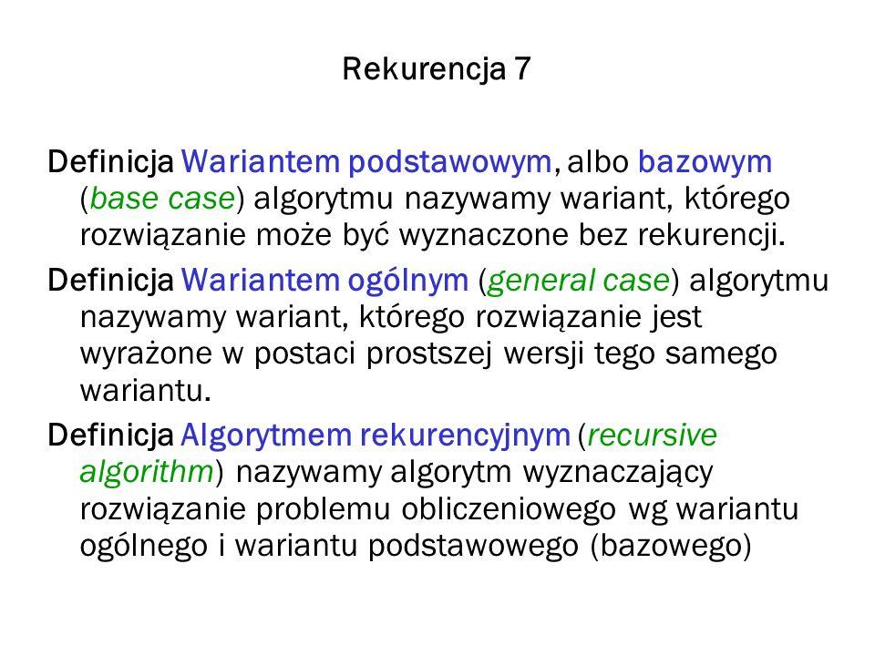 Rekurencja 7 Definicja Wariantem podstawowym, albo bazowym (base case) algorytmu nazywamy wariant, którego rozwiązanie może być wyznaczone bez rekuren