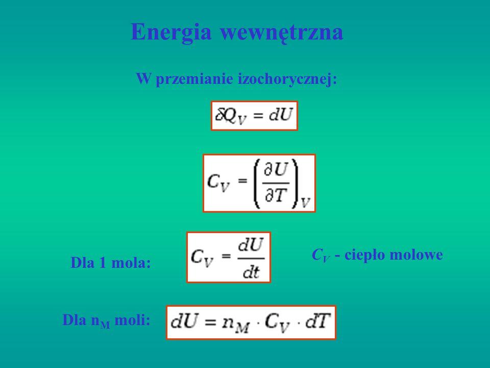 Energia wewnętrzna W przemianie izochorycznej: Dla 1 mola: Dla n M moli: C V - ciepło molowe