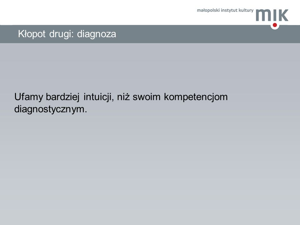 Kłopot drugi: diagnoza Ufamy bardziej intuicji, niż swoim kompetencjom diagnostycznym.