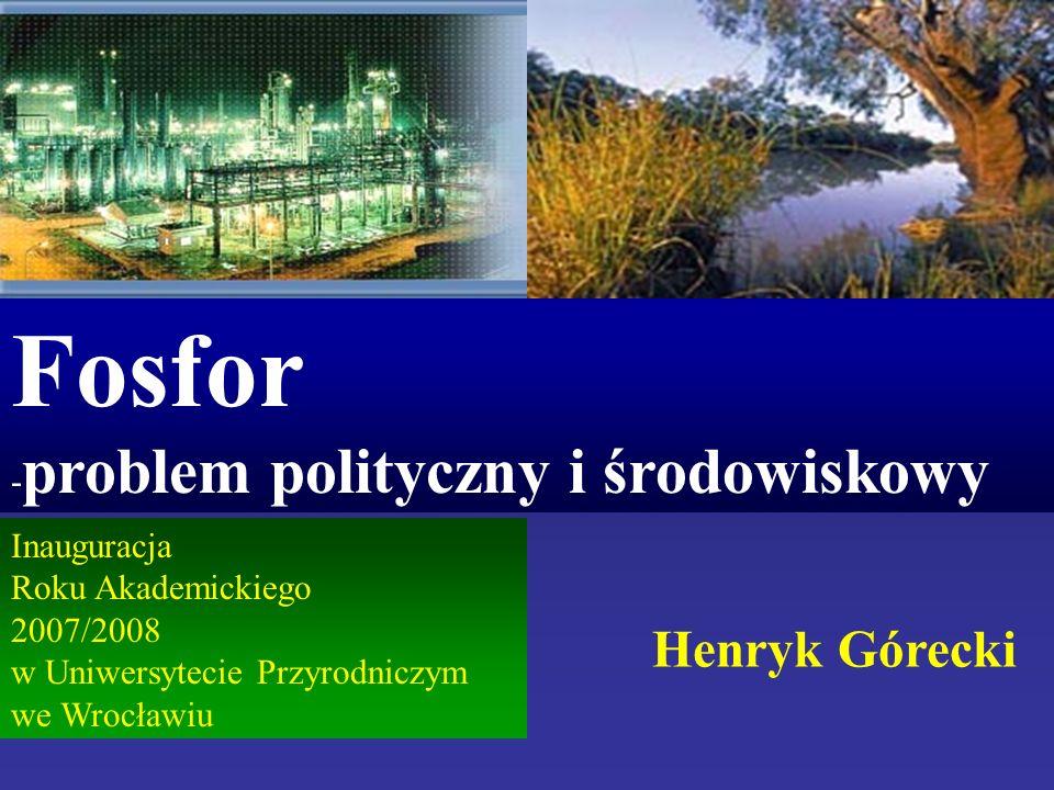 Fosfor - problem polityczny i środowiskowy Henryk Górecki Inauguracja Roku Akademickiego 2007/2008 w Uniwersytecie Przyrodniczym we Wrocławiu