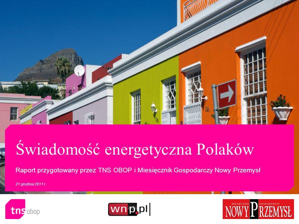 Świadomość energetyczna Polaków Raport przygotowany przez TNS OBOP i Miesięcznik Gospodarczy Nowy Przemysł 21 grudnia 2011 r.