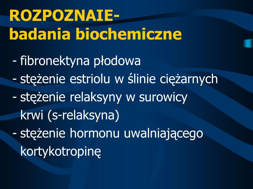 ROZPOZNAIE- badania biochemiczne -fibronektyna płodowa -stężenie estriolu w ślinie ciężarnych -stężenie relaksyny w surowicy krwi (s-relaksyna) -stęże