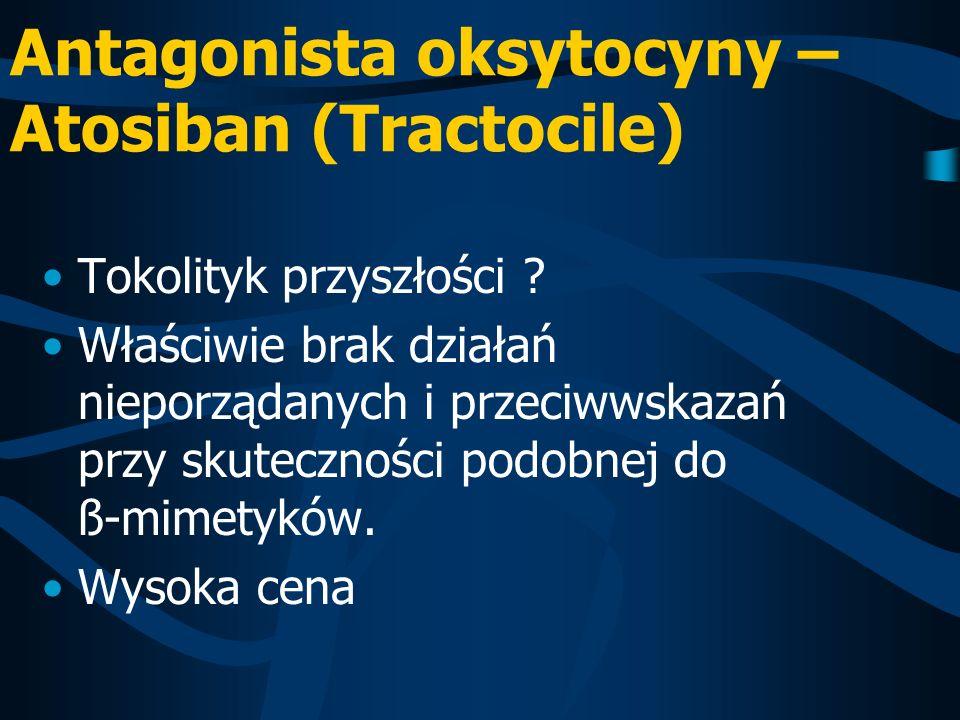 Antagonista oksytocyny – Atosiban (Tractocile) Tokolityk przyszłości ? Właściwie brak działań nieporządanych i przeciwwskazań przy skuteczności podobn