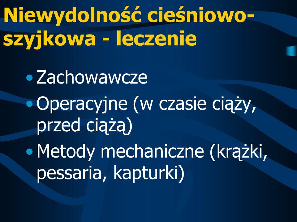 Niewydolność cieśniowo- szyjkowa - leczenie Zachowawcze Operacyjne (w czasie ciąży, przed ciążą) Metody mechaniczne (krążki, pessaria, kapturki)