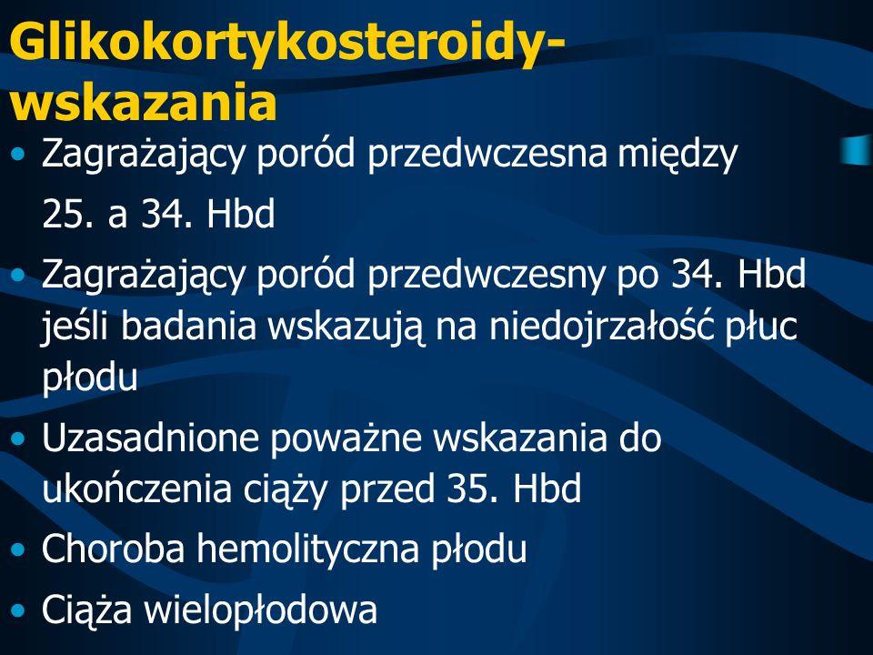 Glikokortykosteroidy- wskazania Zagrażający poród przedwczesna między 25. a 34. Hbd Zagrażający poród przedwczesny po 34. Hbd jeśli badania wskazują n
