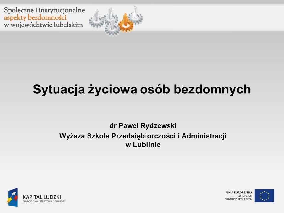 Sytuacja życiowa osób bezdomnych dr Paweł Rydzewski Wyższa Szkoła Przedsiębiorczości i Administracji w Lublinie