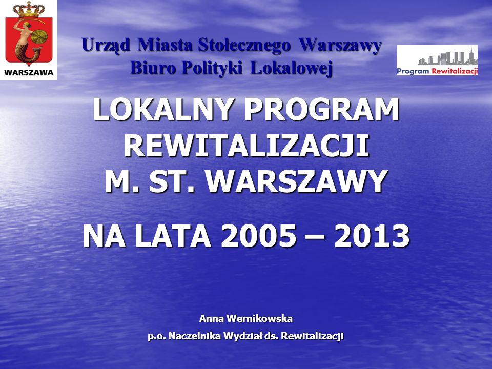Urząd Miasta Stołecznego Warszawy Biuro Polityki Lokalowej LOKALNY PROGRAM REWITALIZACJI M. ST. WARSZAWY NA LATA 2005 – 2013 Anna Wernikowska p.o. Nac