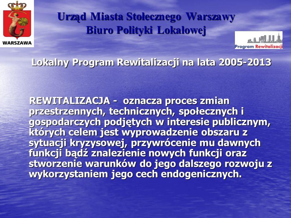 Urząd Miasta Stołecznego Warszawy Biuro Polityki Lokalowej Lokalny Program Rewitalizacji na lata 2005-2013 REWITALIZACJA - oznacza proces zmian przest