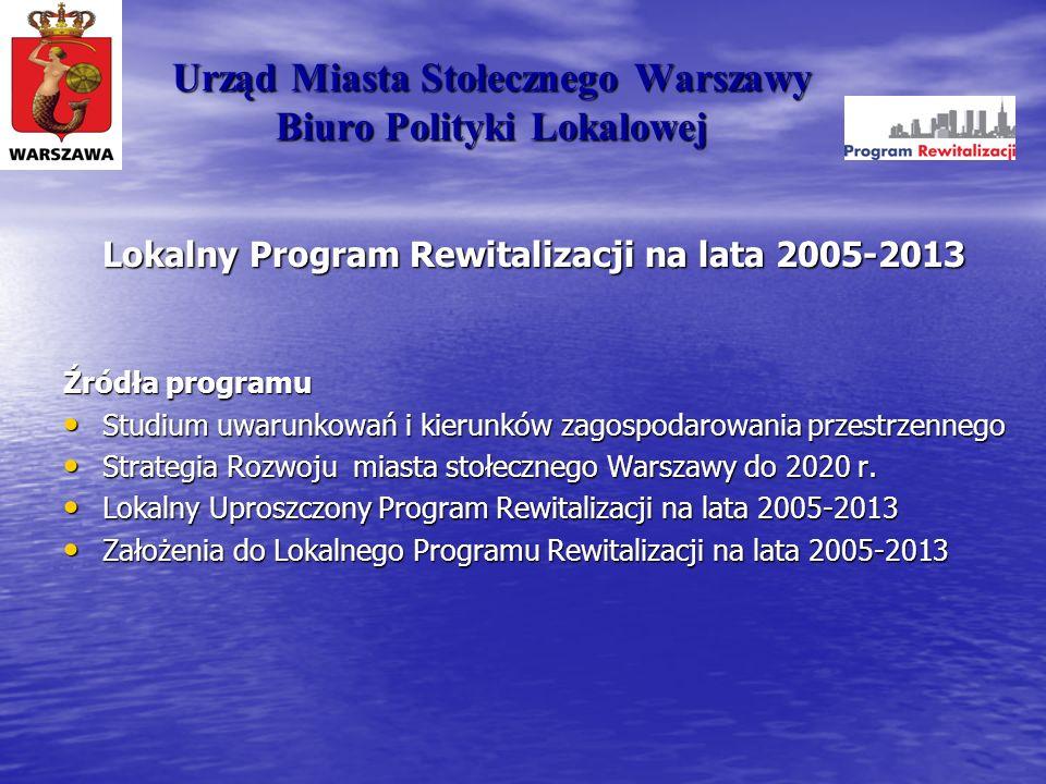 Urząd Miasta Stołecznego Warszawy Biuro Polityki Lokalowej Lokalny Program Rewitalizacji na lata 2005-2013 Źródła programu Studium uwarunkowań i kieru