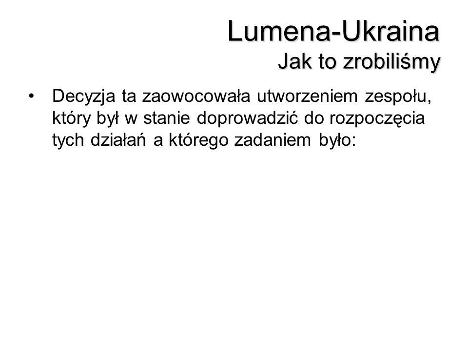 Lumena-Ukraina Jak to zrobiliśmy Decyzja ta zaowocowała utworzeniem zespołu, który był w stanie doprowadzić do rozpoczęcia tych działań a którego zada