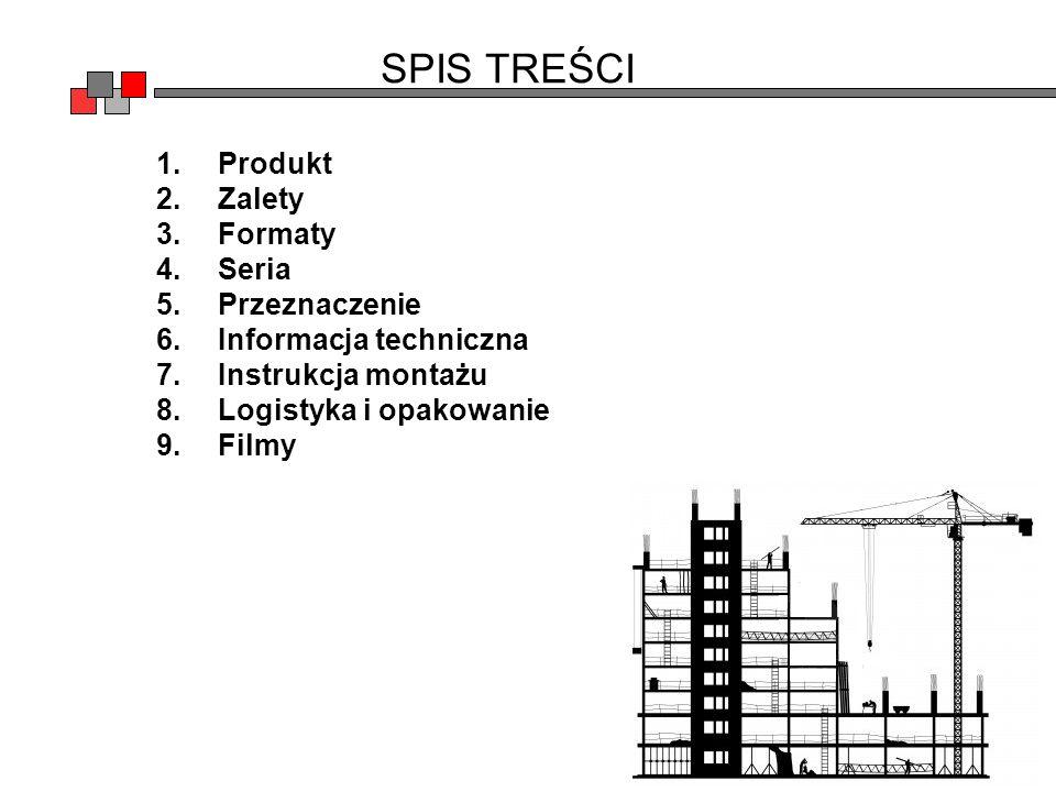 SPIS TREŚCI 1.Produkt 2.Zalety 3.Formaty 4.Seria 5.Przeznaczenie 6.Informacja techniczna 7.Instrukcja montażu 8.Logistyka i opakowanie 9.Filmy