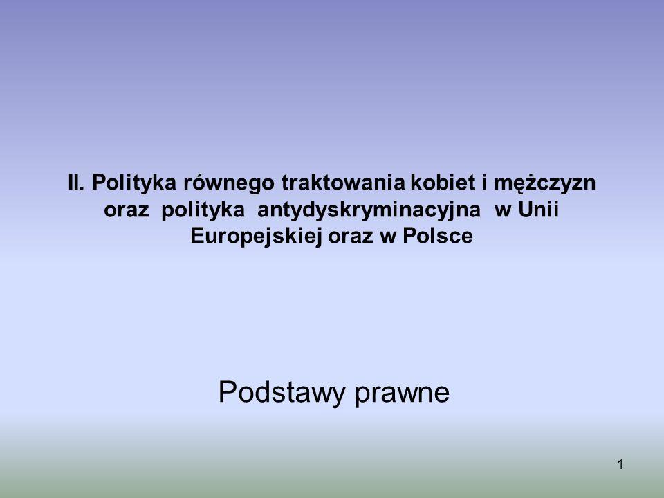 1 II. Polityka równego traktowania kobiet i mężczyzn oraz polityka antydyskryminacyjna w Unii Europejskiej oraz w Polsce Podstawy prawne