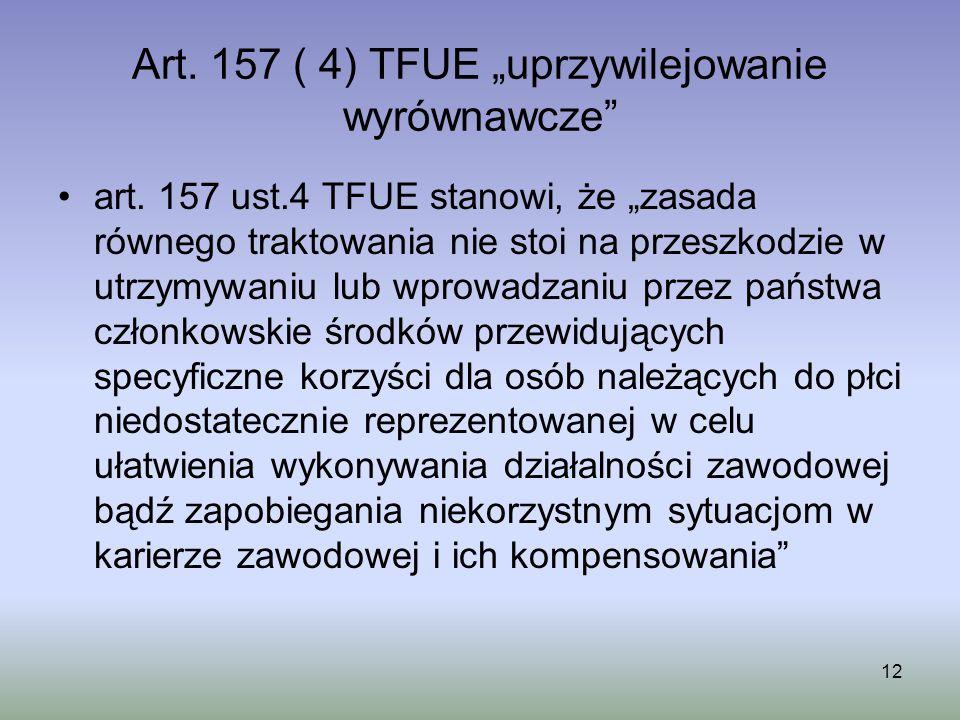 12 Art. 157 ( 4) TFUE uprzywilejowanie wyrównawcze art. 157 ust.4 TFUE stanowi, że zasada równego traktowania nie stoi na przeszkodzie w utrzymywaniu