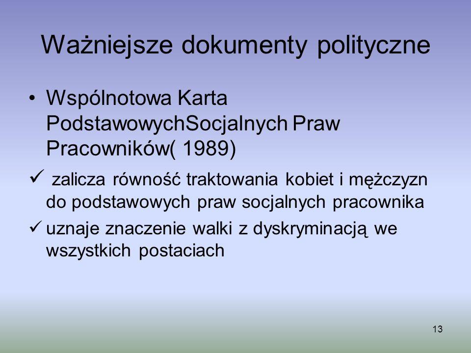 13 Ważniejsze dokumenty polityczne Wspólnotowa Karta PodstawowychSocjalnych Praw Pracowników( 1989) zalicza równość traktowania kobiet i mężczyzn do p